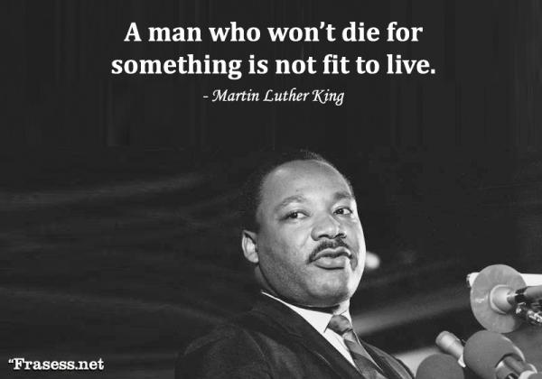 Frases de Martin Luther King - A man who won't die for something is not fit to live. (Un hombre que no morirá por un ideal no tiene derecho a vivir)
