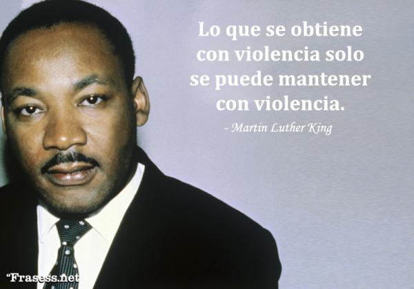 Frases de Martin Luther King - Lo que se obtiene con violencia solo se puede mantener con violencia.