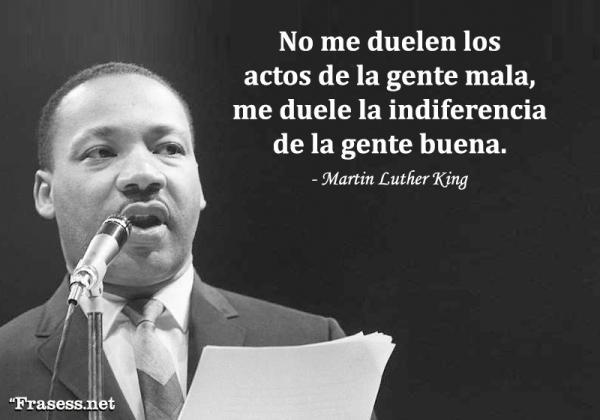 Frases de Martin Luther King - No me duelen los actos de la gente mala, me duele la indiferencia de la gente buena.