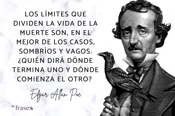 Frases de Edgar Allan Poe - Los límites que dividen la vida de la muerte son, en el mejor de los casos, sombríos y vagos. ¿Quién dirá dónde termina uno y dónde comienza el otro?