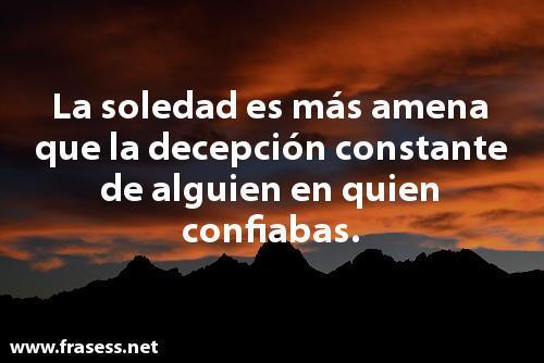 Frases de desprecio - La soledad es más amena que la decepción constante de alguien en quien confiabas.