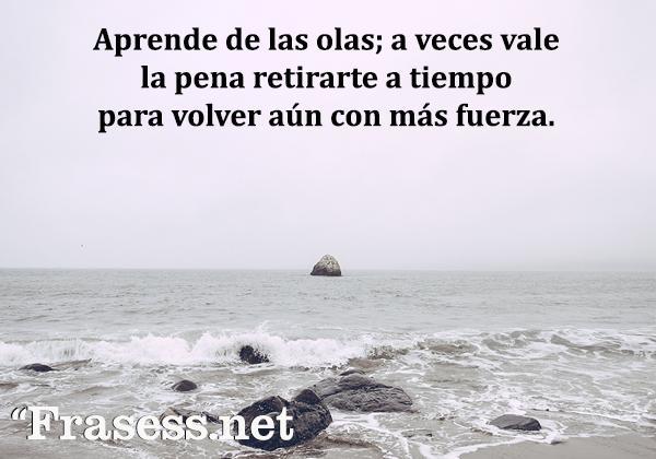 Frases de esperanza - Aprende de las olas; a veces vale la pena retirarte a tiempo y volver aún con más fuerza.