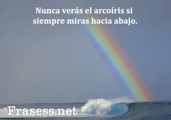 Frases de esperanza - Nunca verás el arcoíris si siempre miras hacia abajo.