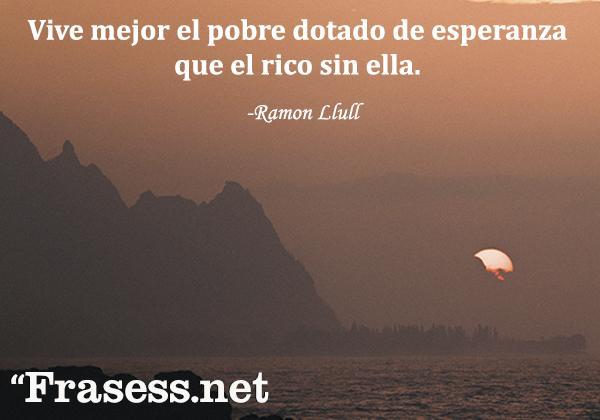 Frases de esperanza - Vive mejor el pobre dotado de esperanza que el rico sin ella.