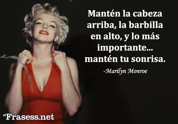 Frases de Marilyn Monroe - Mantén la cabeza arriba, la barbilla en alto, y lo más importante... mantén tu sonrisa.