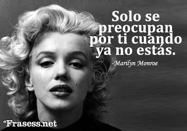 Frases de Marilyn Monroe - They will only care when you're gone. (Solo se preocupan por ti cuando ya no estás)