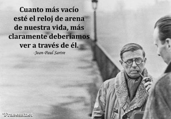 Frases de Jean-Paul Sartre - Cuanto más vacío esté el reloj de arena de nuestra vida, más claramente deberíamos ver a través de él.