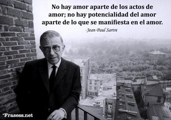 Frases de Jean-Paul Sartre - No hay amor aparte de los actos de amor; no hay potencialidad del amor aparte de lo que se manifiesta en el amor.