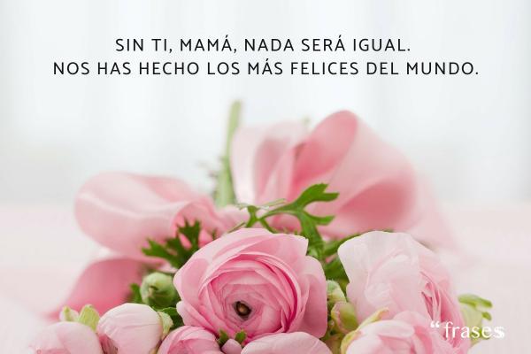 Frases para una madre fallecida - Sin ti, mamá, nada será igual. Nos has hecho los más felices del mundo.