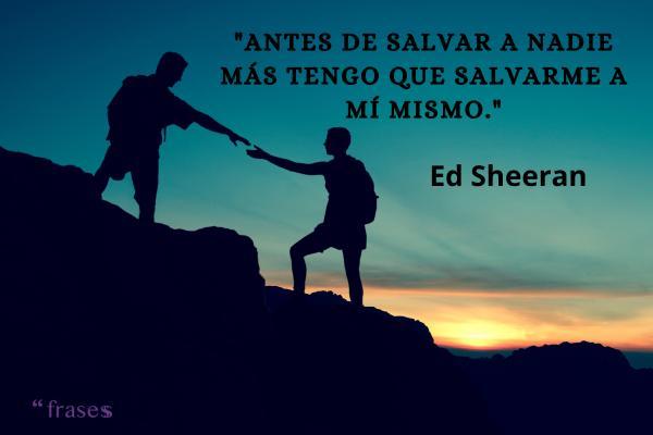 Frases de Ed Sheeran - Antes de salvar a nadie más tengo que salvarme a mí mismo.