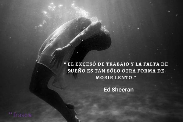 Frases de Ed Sheeran -  El exceso de trabajo y la falta de sueño es tan sólo otra forma de morir lento.