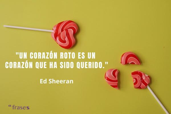 Frases de Ed Sheeran - Un corazón roto es un corazón que ha sido querido.