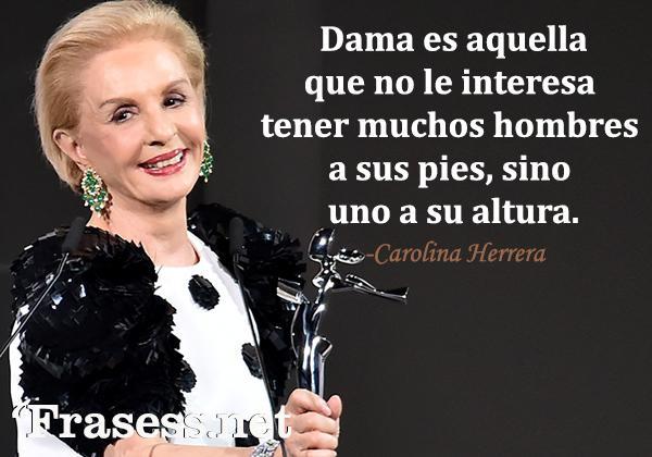 Frases de Carolina Herrera - Dama es aquella que no le interesa tener muchos hombres a sus pies, sino uno a su altura.