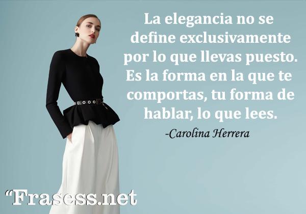 Frases de Carolina Herrera - La elegancia no se define exclusivamente por lo que llevas puesto. Es la forma en la que te comportas, tú forma de hablar, lo que lees.