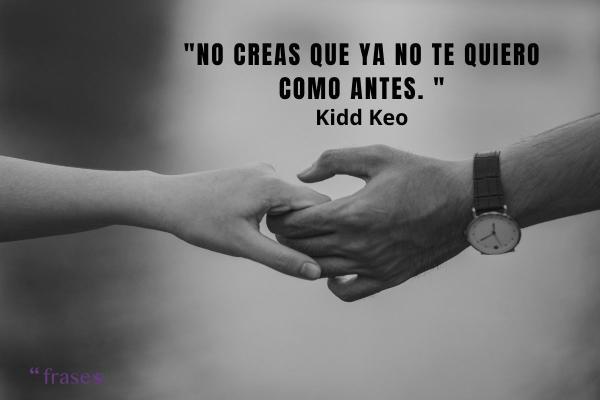 Frases de Kidd Keo - No creas que ya no te quiero como antes.