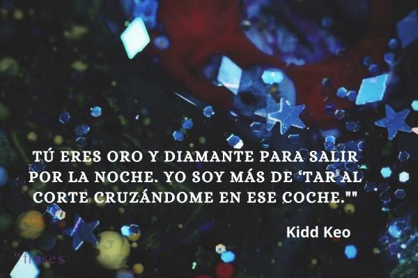 Frases de Kidd Keo - Tú eres oro y diamante para salir por la noche. Yo soy más de 'tar al corte cruzándome en ese coche.