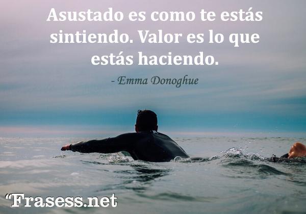 Frases de valentía - Asustado es como te estás sintiendo. Valor es lo que estás haciendo.