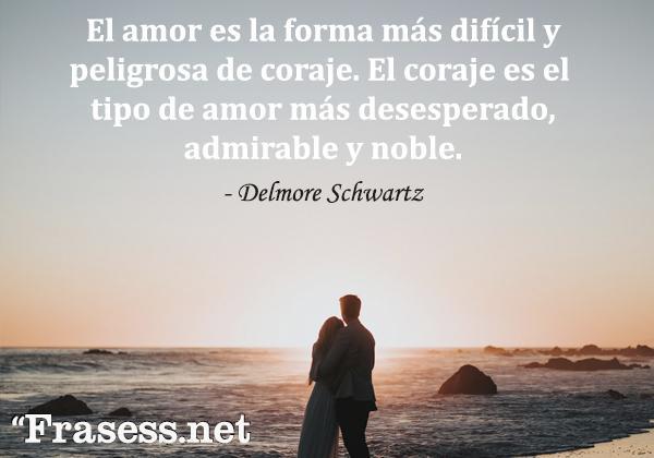 Frases de valentía - El amor es la forma más difícil y peligrosa de coraje. El coraje es el tipo de amor más desesperado, admirable y noble.