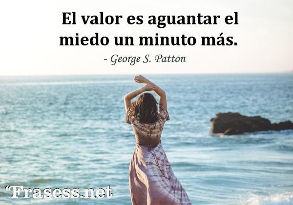 Frases de valentía - El valor es aguantar el miedo un minuto más.