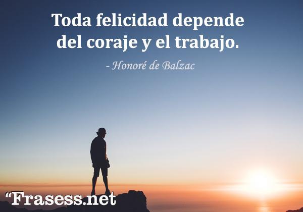 Frases de valentía - Toda felicidad depende del coraje y el trabajo.