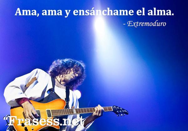 Frases de Extremoduro - Ama, ama y ensánchame el alma.