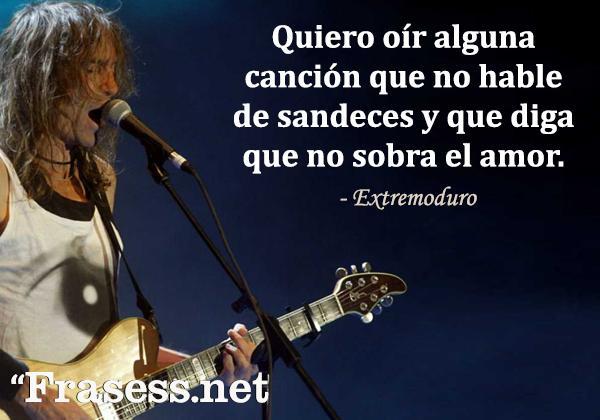 Frases de Extremoduro - Quiero oír alguna canción que no hable de sandeces y que diga que no sobra el amor.