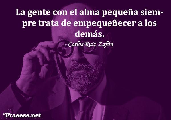 Frases de Carlos Ruiz Zafón - La gente con el alma pequeña siempre trata de empequeñecer a los demás.