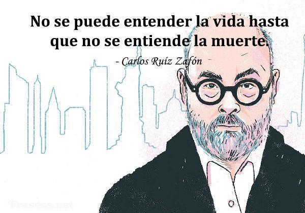 Frases de Carlos Ruiz Zafón - No se puede entender la vida hasta que no se entiende la muerte.