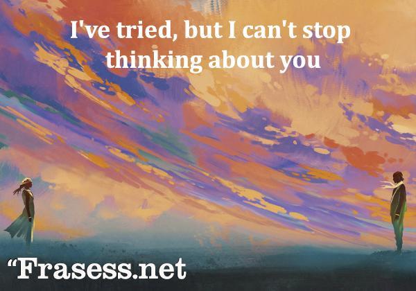 Frases de amor en inglés - I've tried, but I can't stop thinking about you. (Lo he intentado, pero no puedo dejar de pensar en ti)