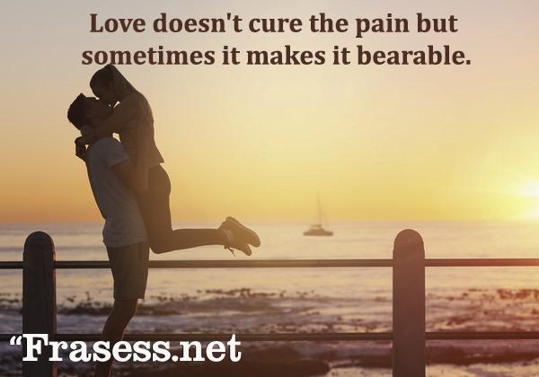 Frases de amor en inglés - Love doesn't cure the pain but sometimes it makes it bearable. (El amor no cura el dolor pero, a veces, hace que sea soportable)