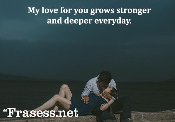 Frases de amor en inglés - My love for you grows stronger and deeper everyday. (Mi amor por ti crece más fuerte y con más profundidad cada día)