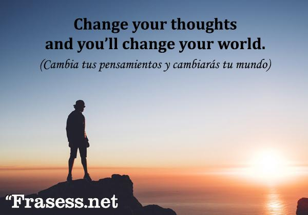 Frases motivadoras en inglés - Change your thoughts and you change your world. (Cambia tus pensamientos y cambiarás el mundo)