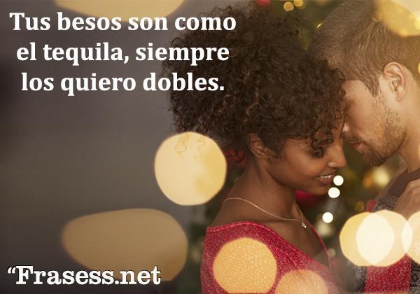 Piropos para hombres - Tus besos son como el tequila, siempre los quiero dobles.