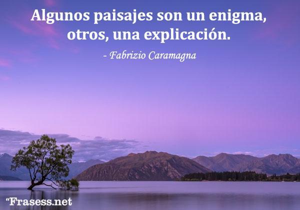 Frases de paisajes - Algunos paisajes son un enigma, otros, una explicación.