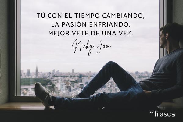 Frases de Nicky Jam - Tú con el tiempo cambiando, la pasión enfriando, mejor vete de una vez.