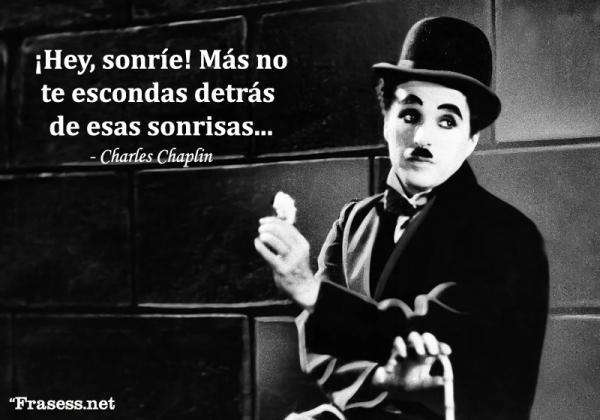 Frases de Charles Chaplin - ¡Hey, sonríe! Más no te escondas detrás de esas sonrisas...