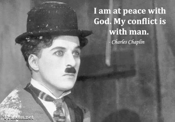 Frases de Charles Chaplin - I am at peace with God. My conflict is with man. (Estoy en paz con Dios. Mi conflicto es con el Hombre).