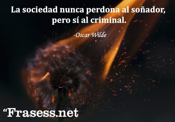 Frases de Oscar Wilde - La sociedad nunca perdona al soñador, pero sí al criminal.