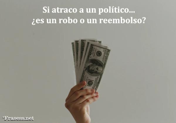 Frases de política - Si atraco a un político, ¿es un robo o un reembolso?