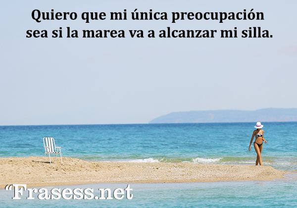 Frases del mar - Quiero que mi única preocupación sea si la marea va a alcanzar mi silla.