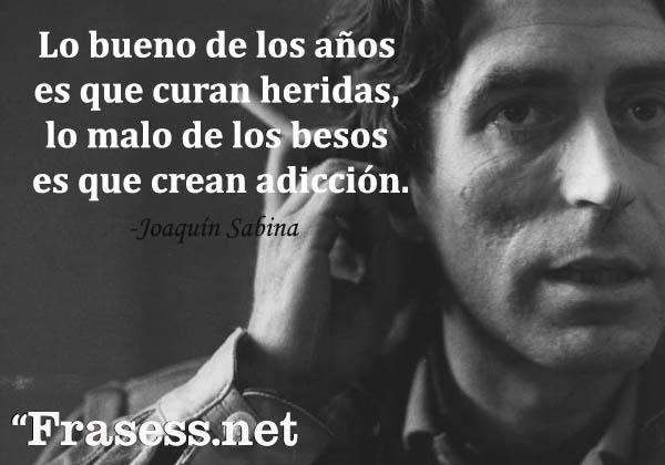 Frases de Joaquín Sabina - Lo bueno de los años es que curan heridas, lo malo de los besos es que crean adicción.