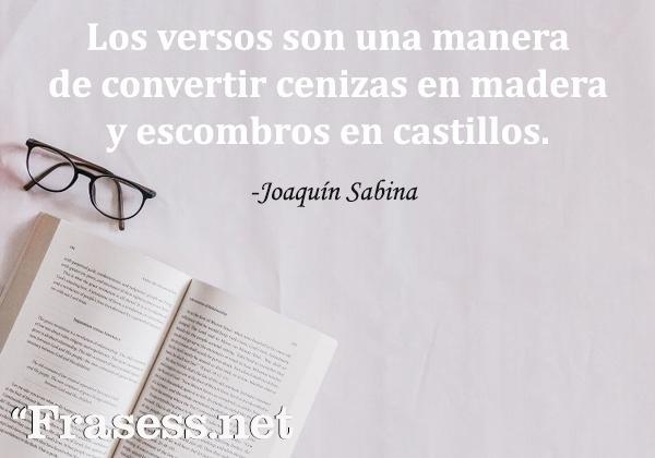 Frases de Joaquín Sabina - Los versos son una manera de convertir cenizas en madera y escombros en castillos.