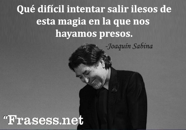 Frases de Joaquín Sabina - Qué difícil intentar salir ilesos de esta magia en la que nos hayamos presos.