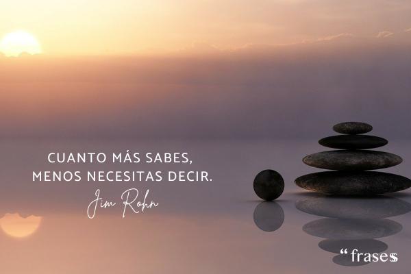 Frases de Jim Rohn - Cuanto más sabes, menos necesitas decir.