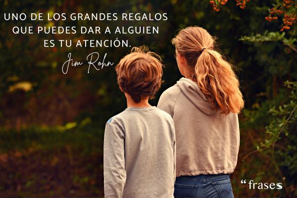 Frases de Jim Rohn - Uno de los grandes regalos que puedes dar a alguien es tu atención.