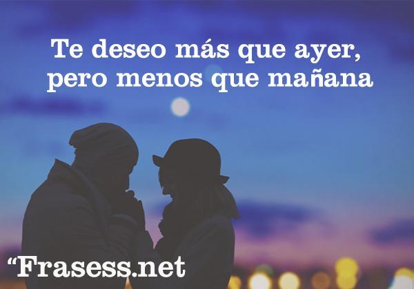 Las mejores frases para enamorar a un hombre que te gusta o difícil - Te deseo más que ayer, pero menos que mañana.