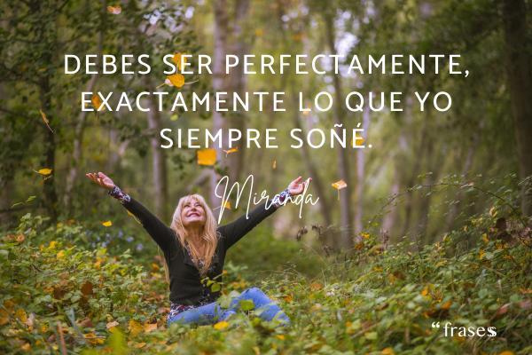Frases de Miranda - Debes ser perfectamente, exactamente lo que yo siempre soñé.
