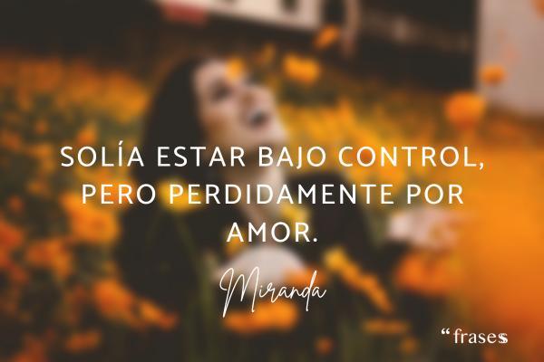 Frases de Miranda - Solía estar bajo control, pero perdidamente por amor.