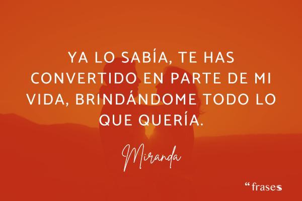 Frases de Miranda - Ya lo sabía, te has convertido en parte de mi vida, brindándome todo lo que quería.