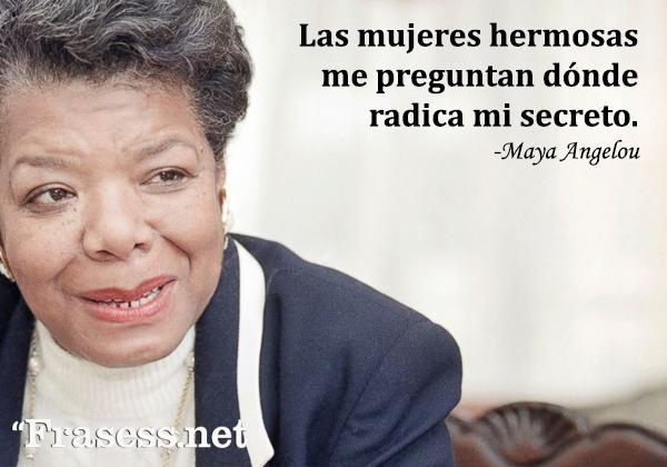 Frases de Maya Angelou - Las mujeres hermosas me preguntan dónde radica mi secreto.